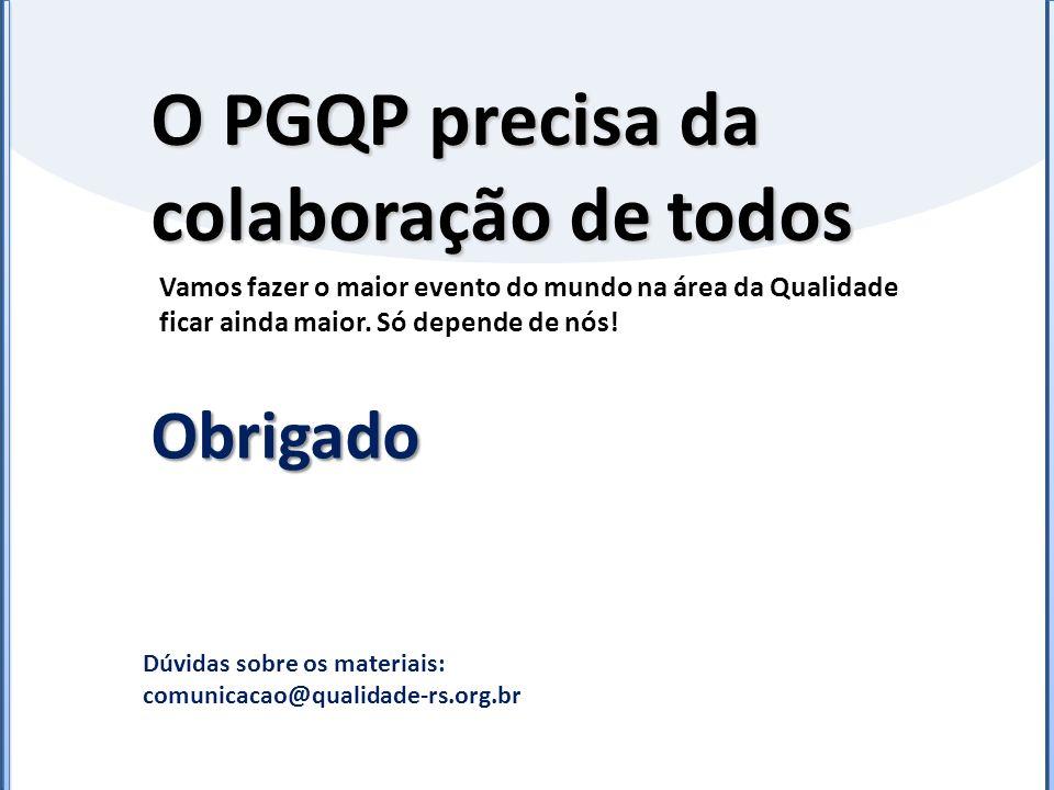 O PGQP precisa da colaboração de todos Obrigado Dúvidas sobre os materiais: comunicacao@qualidade-rs.org.br Vamos fazer o maior evento do mundo na áre