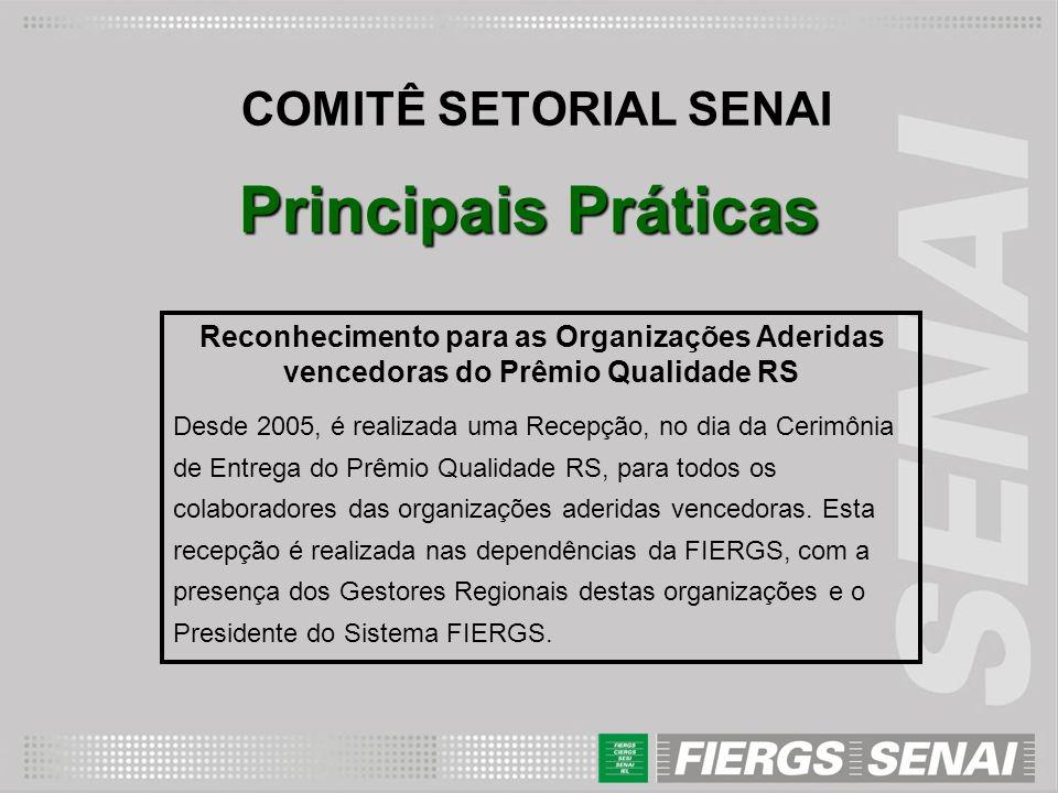 COMITÊ SETORIAL SENAI Principais Práticas Reconhecimento para as Organizações Aderidas vencedoras do Prêmio Qualidade RS Desde 2005, é realizada uma R