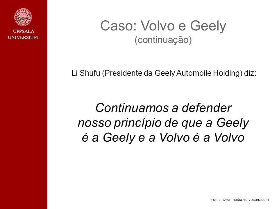 UPPSALA UNIVERSITET Caso: Volvo e Geely (continuação) Li Shufu (Presidente da Geely Automoile Holding) diz: Continuamos a defender nosso princípio de