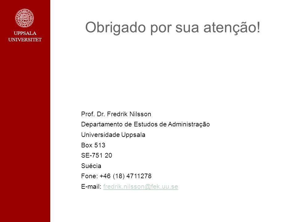UPPSALA UNIVERSITET Obrigado por sua atenção! Prof. Dr. Fredrik Nilsson Departamento de Estudos de Administração Universidade Uppsala Box 513 SE-751 2