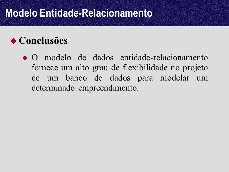 Modelo Entidade-Relacionamento Conclusões O modelo de dados entidade-relacionamento fornece um alto grau de flexibilidade no projeto de um banco de da