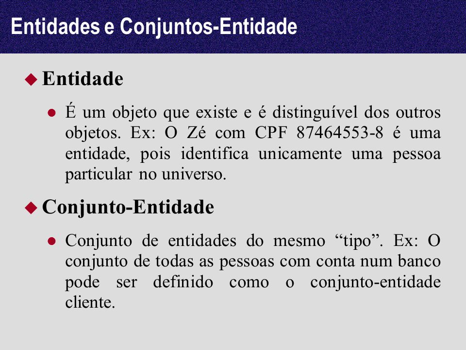 Entidades e Conjuntos-Entidade Entidade É um objeto que existe e é distinguível dos outros objetos. Ex: O Zé com CPF 87464553-8 é uma entidade, pois i