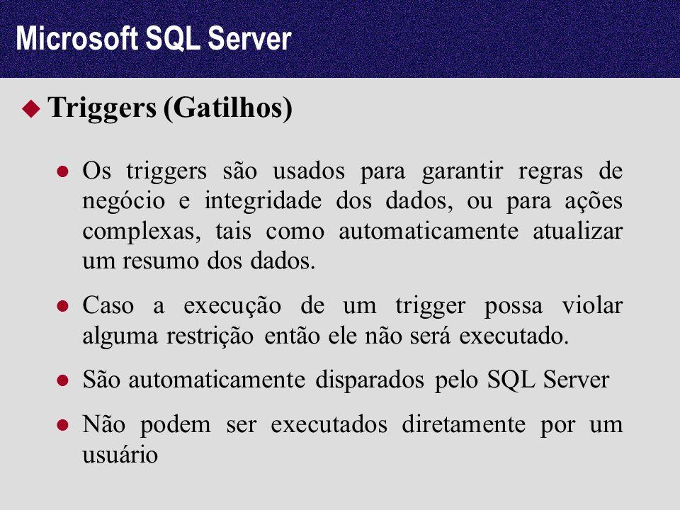 Microsoft SQL Server Triggers (Gatilhos) Os triggers são usados para garantir regras de negócio e integridade dos dados, ou para ações complexas, tais
