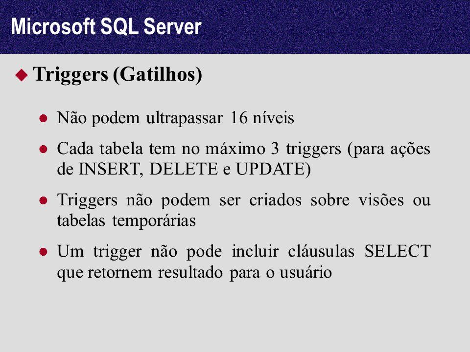 Microsoft SQL Server Triggers (Gatilhos) Não podem ultrapassar 16 níveis Cada tabela tem no máximo 3 triggers (para ações de INSERT, DELETE e UPDATE)