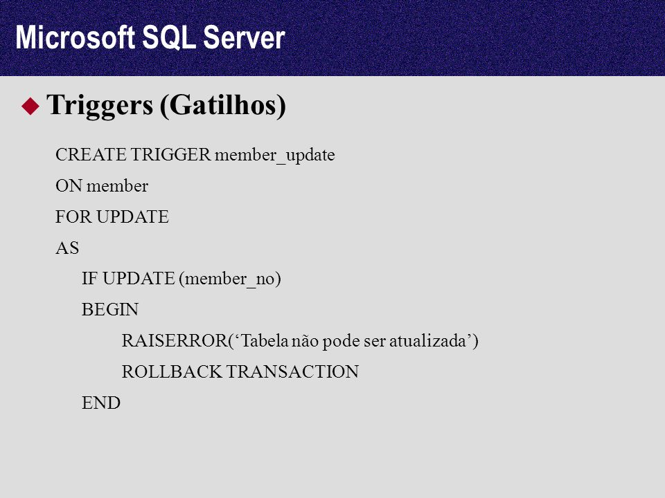 Microsoft SQL Server Triggers (Gatilhos) CREATE TRIGGER member_update ON member FOR UPDATE AS IF UPDATE (member_no) BEGIN RAISERROR(Tabela não pode se