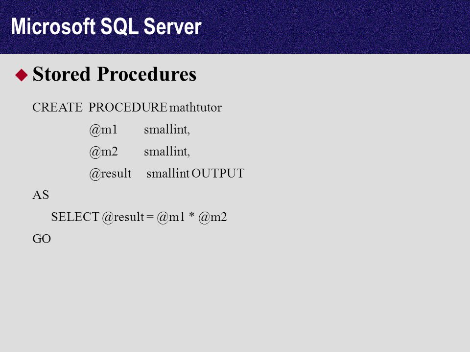 Microsoft SQL Server Stored Procedures CREATE PROCEDURE mathtutor @m1 smallint, @m2 smallint, @result smallint OUTPUT AS SELECT @result = @m1 * @m2 GO