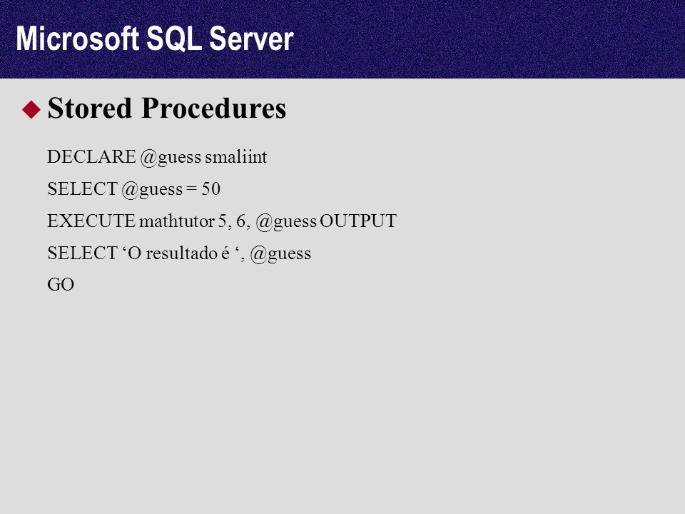 Microsoft SQL Server Stored Procedures DECLARE @guess smaliint SELECT @guess = 50 EXECUTE mathtutor 5, 6, @guess OUTPUT SELECT O resultado é, @guess GO