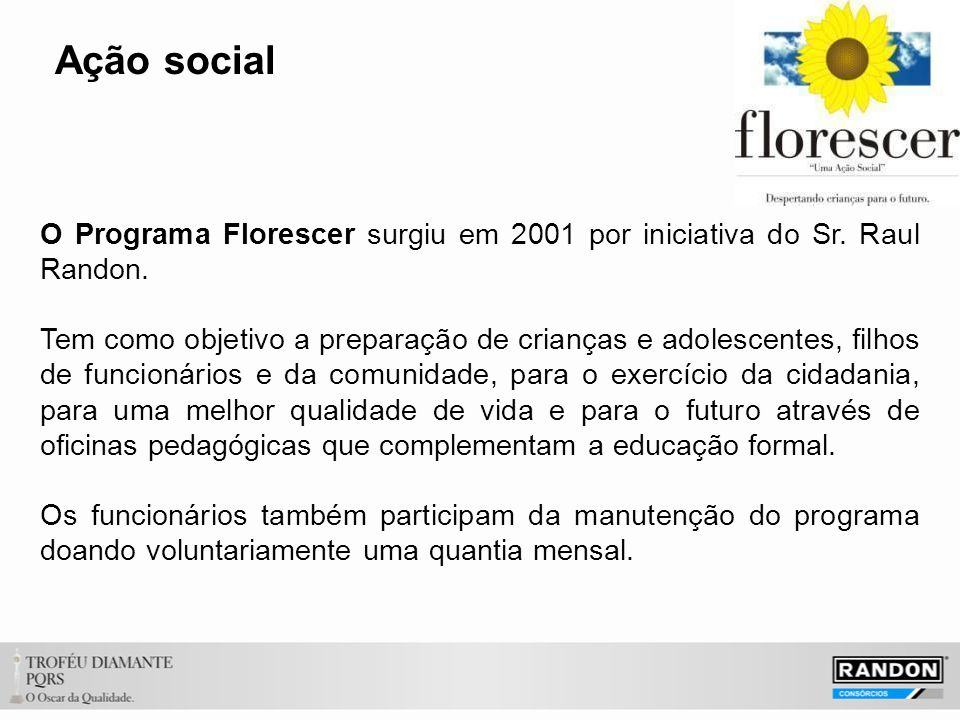 Ação social O Programa Florescer surgiu em 2001 por iniciativa do Sr. Raul Randon. Tem como objetivo a preparação de crianças e adolescentes, filhos d