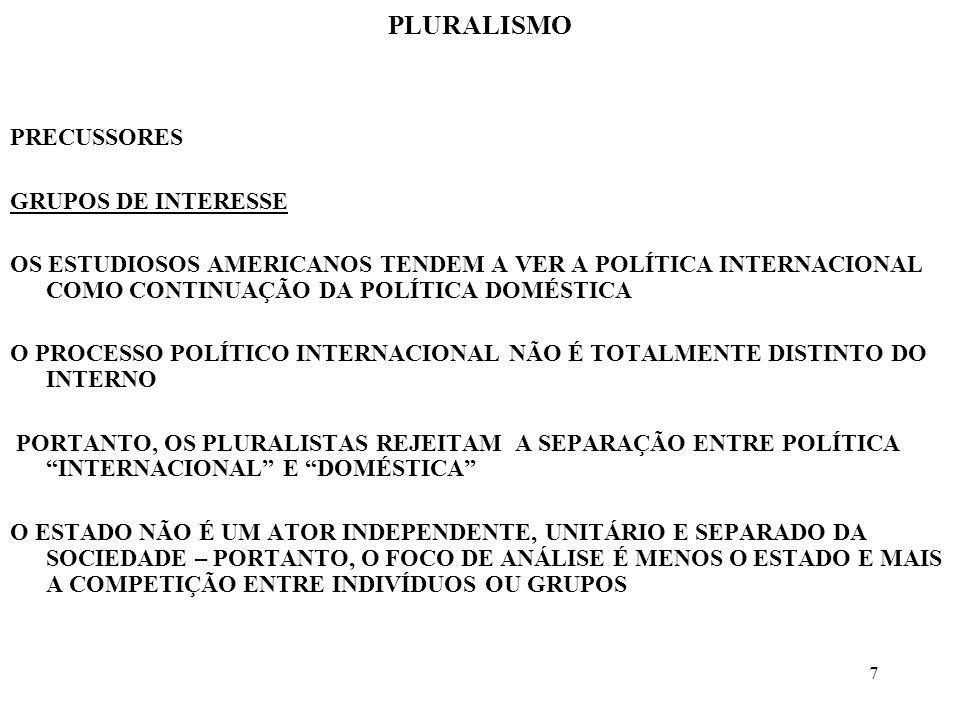 18 PLURALISMO MUDANÇA AO CONTRÁRIO DOS REALISTAS, OS PLURALISTAS ACREDITAM NA POSSIBILIDADE DE MUDANÇAS EFETIVAS NA ESTRUTURA DO SISTEMA INTERNACIONAL A POSSIBILIDADE DE FEEDBACK PERMITE O MONITORAMENTO PARA A DEFINIÇÃO DE FUTURAS POLÍTICAS A SEREM IMPLEMENTADAS O SISTEMA INTERNACIONAL É VISTO COMO SENDO ABERTO E SUJEITO A UMA MUDANÇA DIRIGIDA ERNST HAAS E JAMES ROSENAU ANALISARAM DETIDAMENTE AS MUDANÇAS NA ORDEM MUNDIAL