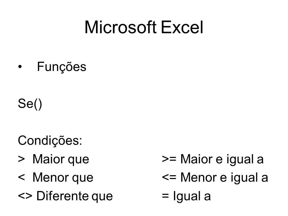 Microsoft Excel Funções Se() Condições: > Maior que>= Maior e igual a < Menor que<= Menor e igual a <> Diferente que= Igual a