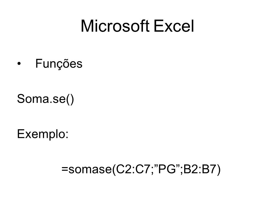 Microsoft Excel Funções Soma.se() Exemplo: =somase(C2:C7;PG;B2:B7)