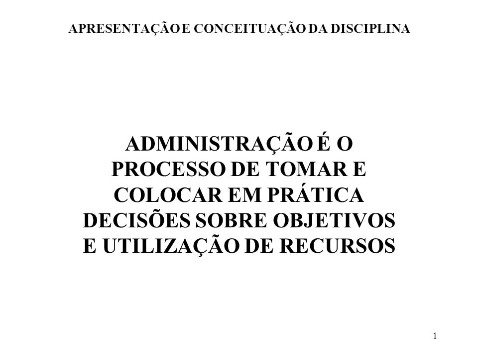 1 APRESENTAÇÃO E CONCEITUAÇÃO DA DISCIPLINA ADMINISTRAÇÃO É O PROCESSO DE TOMAR E COLOCAR EM PRÁTICA DECISÕES SOBRE OBJETIVOS E UTILIZAÇÃO DE RECURSOS