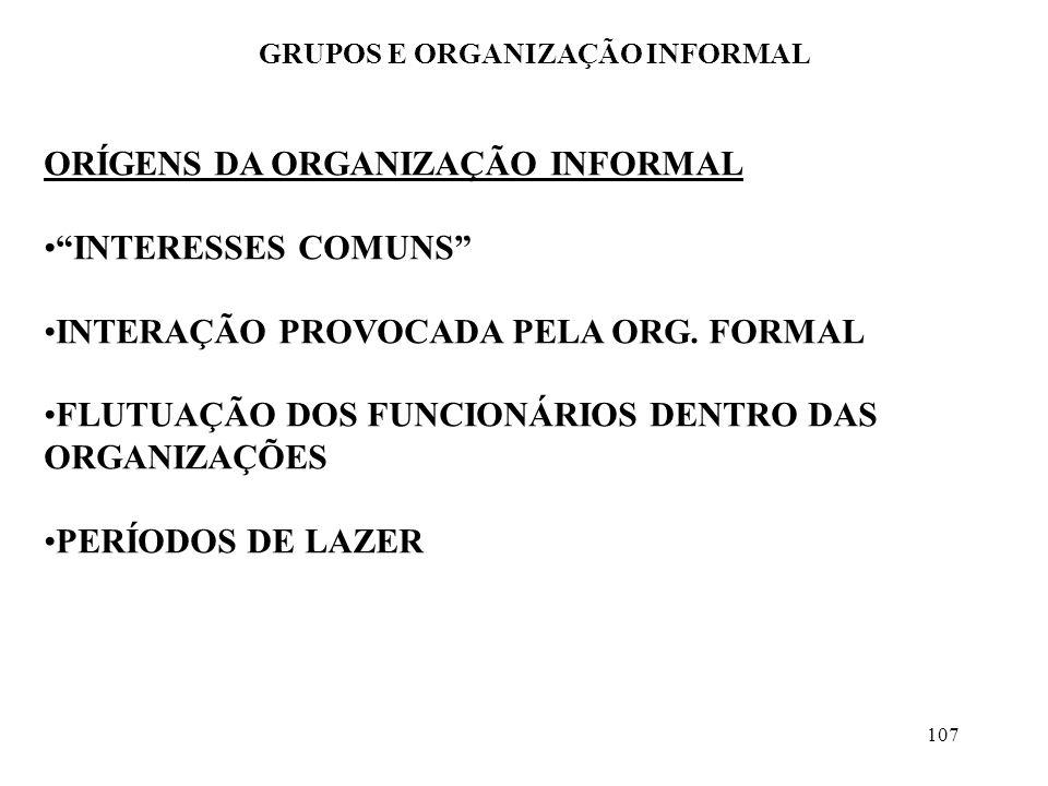 107 GRUPOS E ORGANIZAÇÃO INFORMAL ORÍGENS DA ORGANIZAÇÃO INFORMAL INTERESSES COMUNS INTERAÇÃO PROVOCADA PELA ORG. FORMAL FLUTUAÇÃO DOS FUNCIONÁRIOS DE