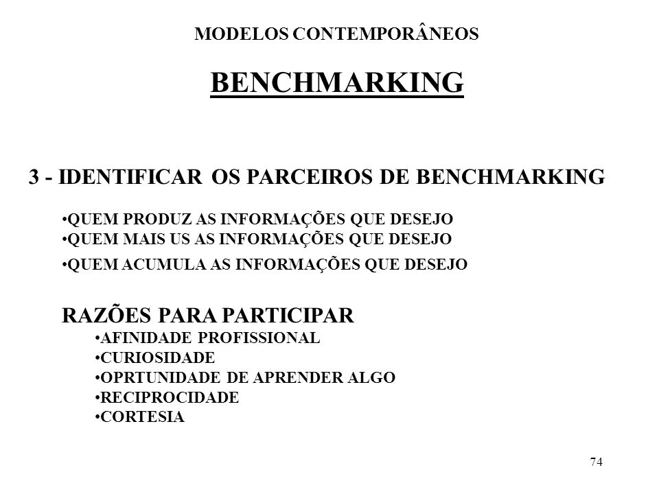 74 BENCHMARKING MODELOS CONTEMPORÂNEOS 3 - IDENTIFICAR OS PARCEIROS DE BENCHMARKING QUEM PRODUZ AS INFORMAÇÕES QUE DESEJO QUEM MAIS US AS INFORMAÇÕES