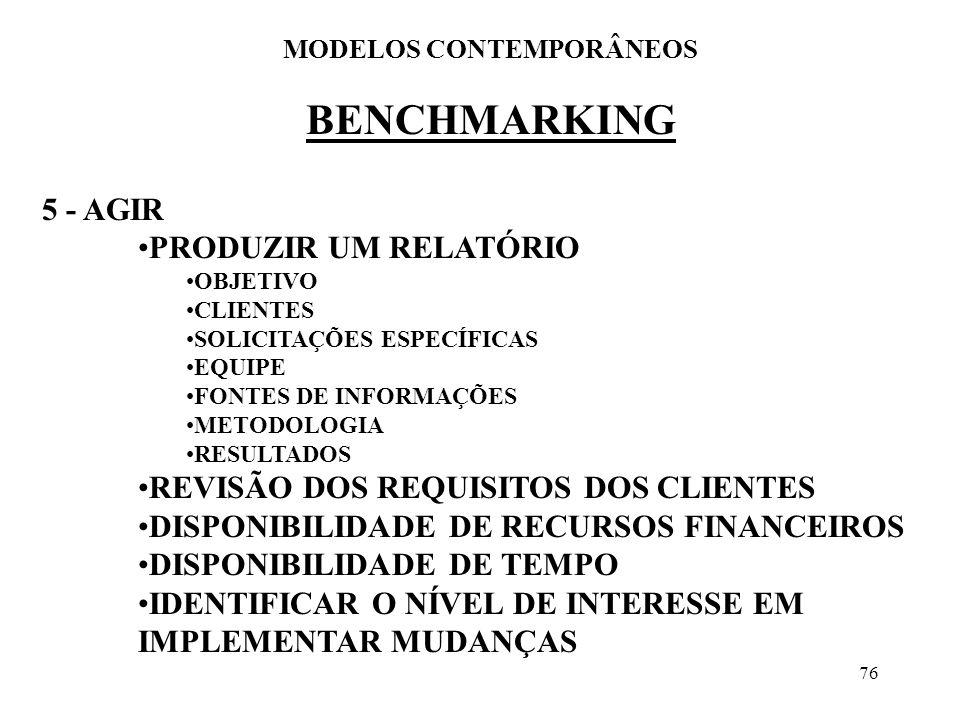 76 BENCHMARKING MODELOS CONTEMPORÂNEOS 5 - AGIR PRODUZIR UM RELATÓRIO OBJETIVO CLIENTES SOLICITAÇÕES ESPECÍFICAS EQUIPE FONTES DE INFORMAÇÕES METODOLO