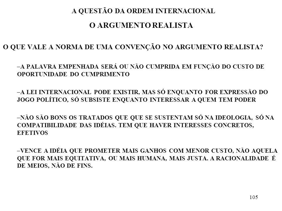 106 A QUESTÃO DA ORDEM INTERNACIONAL O ARGUMENTO REALISTA PARA PRESERVAR-SE, O ESTADO SE AUTOCONTÉM E PASSA AGIR NÃO PELA PAIXÃO, MAS POR REGRAS OBJETIVAS O ESTADO É UM ATOR RACIONAL E UNITÁRIO A ORDEM SERIA, PORTANTO, UMA CONSEQUÊNCIA DE CÁLCULOS OS RECURSOS COMPLEMENTARES DE PODER DEVEM ESTAR DISPONÍVEIS COM FACILIDADE –FLEXIBILIDADE DAS ALIANÇAS –COMUNHÃO DE UMA RACIONALIDADE INSTRUMENTAL LIMITAR A PAIXÃO DO ENGRANDECIMENTO PELA FRIA RACIONALIDADE É ABSOLUTAMENTE NECESSÁRIO NUM MUNDO DE RIVAIS É A ORDEM DO AUTO-INTERESSE, DO CONFLITO.