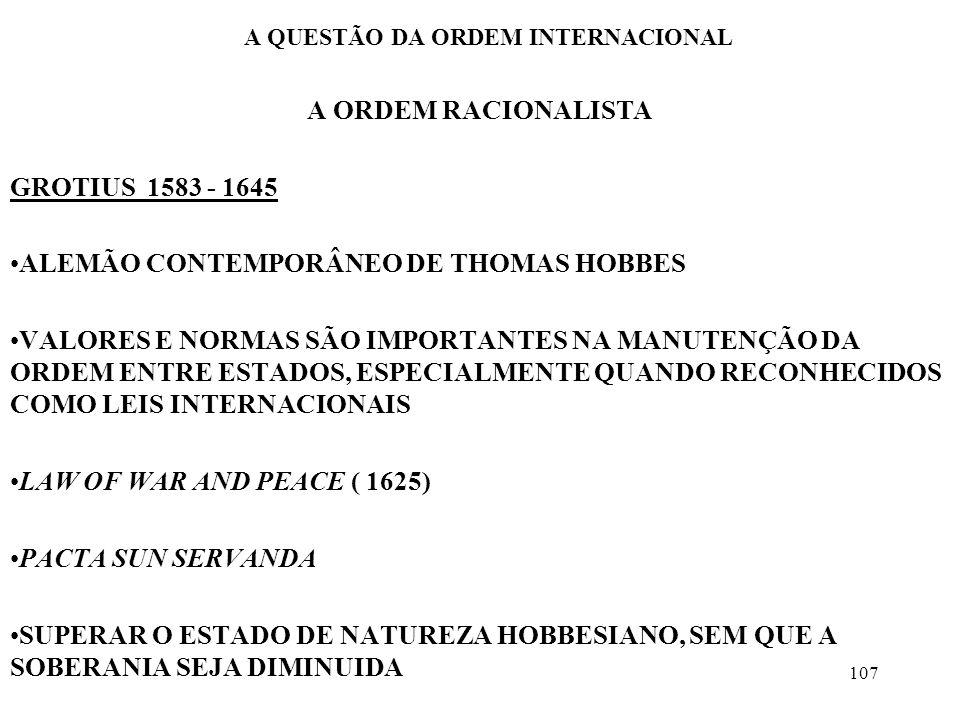 108 A QUESTÃO DA ORDEM INTERNACIONAL A ORDEM RACIONALISTA CARACTERÍSTICAS BÁSICAS O ANTAGONISMO NÃO É A ÚNICA CARACTERÍSTICA DA CONVIVÊNCIA INTERNACIONAL A COOPERAÇÃO, SE IMPLEMENTADO DE FATO, PODERIA LEVAR À PAZ PERPÉTUA A EQUAÇÃO REALISTA, SOBERANIA E EXPANSIONISMO, SERÁ CRITICADA A SOBERANIA PERMANECE INTOCÁVEL, O ATOR PRINCIPAL DAS RELAÇÕES INTERNACIONAIS SERÁ O ESTADO O EXPANSIONISMO É UMA CARACTERÍSTICA DE ALGUNS ESTADOS EM MOMENTOS ESPECÍFICOS, NÃO UMA REGRA O SISTEMA INTERNACIONAL É TRANSFORMÁVEL, APERFEIÇOÁVEL, PORQUE SEUS COMPONENTES PRINCIPAIS - O HOMEM, O ESTADO E AS INTERAÇÕES - SÃO MUTÁVEIS