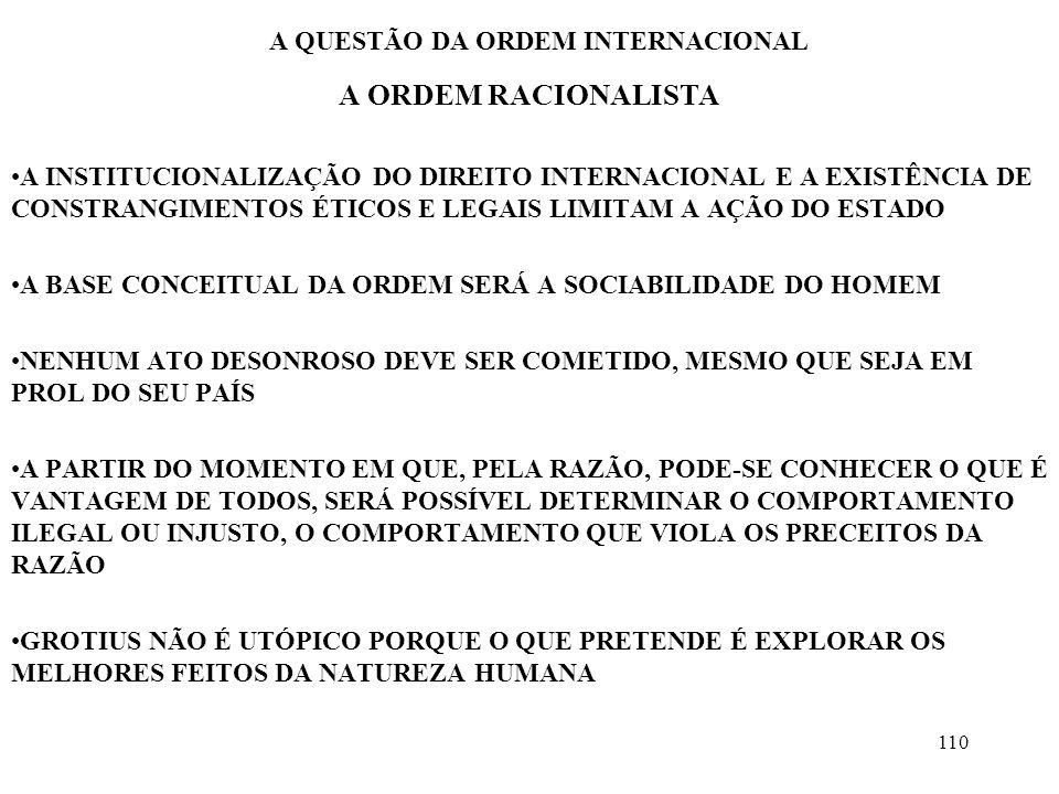 111 A QUESTÃO DA ORDEM INTERNACIONAL A ORDEM RACIONALISTA DUAS CARACTERÍSTICAS PARA IMPLANTAÇÃO DA ORDEM GROTIANA –AS EXPRESSÕES DE SOCIABILIDADE –OS INTRUMENTOS PARA FUNDAÇÃO DA ORDEM SEGUNDO KANT –A SOCIEDADE EVOLUI NUM JOGO DIALÉTICO –A SOCIABILIDADE SE REFORÇARÁ À MEDIDA QUE AS INTERAÇÕES, ESPECIALMENTE AS ECONÔMICAS SE EXPANDIREM –OS ESTADOS REPUBLICANOS SÃO GARANTES DA PAZ PARA OS GROTIANOS, A ORDEM É UM PROCESSO, NÃO HÁ CLAREZA SOBRE O PONTO FINAL O PROGRESSO HISTÓRICO DEVE FAZER COM QUE A BALANÇA INSTÁVEL SEJA SUBSTITUIDA POR INSTITUIÇÕES ESTÁVEIS A PREOCUPAÇÃO É CONSTRUTIVA, O OBJETIVO É DESCOBRIR MECANISMOS QUE PERMITAM UMA ORDEM ESTÁVEL
