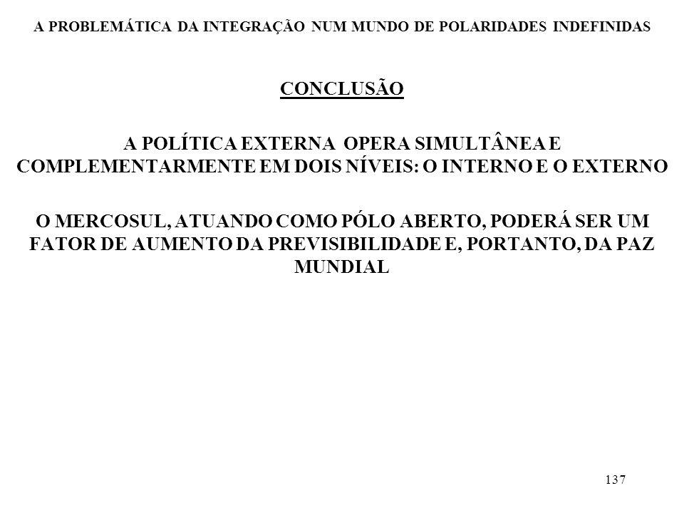 137 A PROBLEMÁTICA DA INTEGRAÇÃO NUM MUNDO DE POLARIDADES INDEFINIDAS CONCLUSÃO A POLÍTICA EXTERNA OPERA SIMULTÂNEA E COMPLEMENTARMENTE EM DOIS NÍVEIS