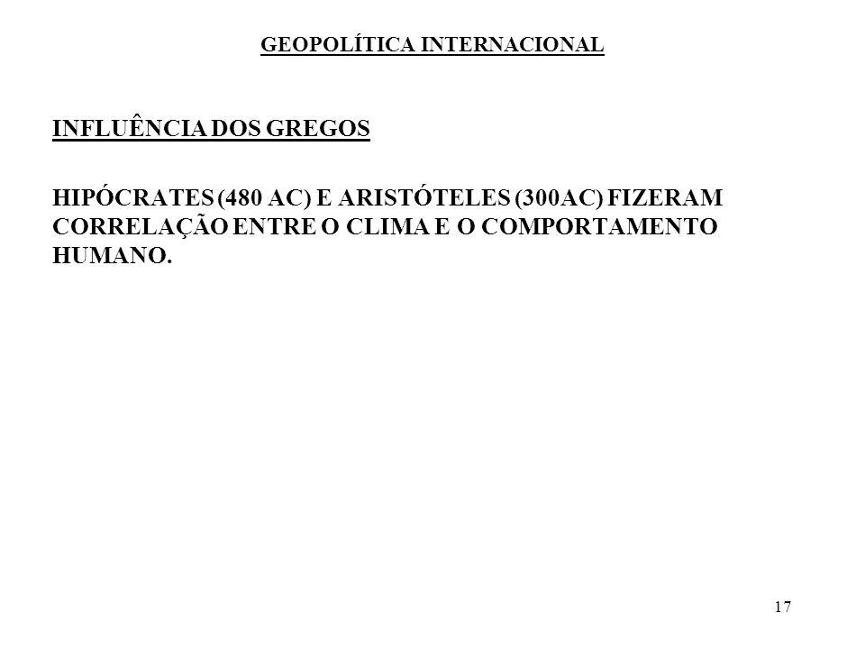 17 GEOPOLÍTICA INTERNACIONAL INFLUÊNCIA DOS GREGOS HIPÓCRATES (480 AC) E ARISTÓTELES (300AC) FIZERAM CORRELAÇÃO ENTRE O CLIMA E O COMPORTAMENTO HUMANO