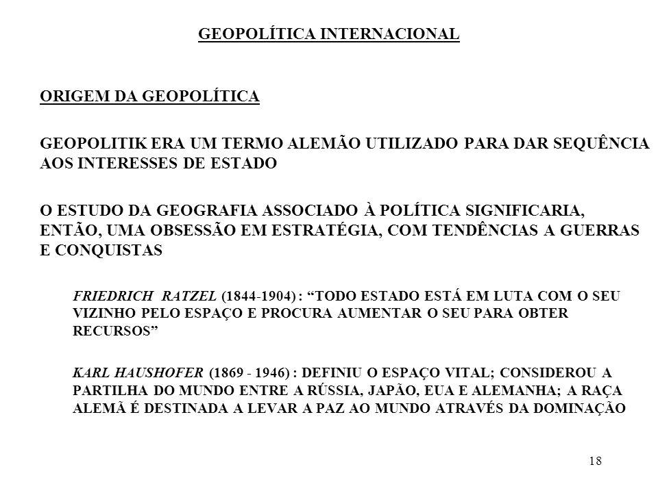 19 GEOPOLÍTICA INTERNACIONAL ORIGEM DA GEOPOLÍTICA OS BRITÂNICOS E OS AMERICANOS ELABORARAM UM ESTUDO GEOPOLÍTICO QUE BUSCAVA DESCOBRIR AS FONTES DO PODER ALFRED MAHAN - O CONTROLE DOS MARES ASSEGURA O CONTROLE DA POLÍTICA MUNDIAL HALFORD MACKINDER - HEARTLAND THEORY - O CONTROLE DA ZONA CENTRAL DO MUNDO PERMITE O CONTROLE DA ZONA PERIFÉRICA, OU RIMLAND - SERIA NECESSÁRIO ENTÃO UM EQUILÍBRIO QUE EVITASSE UM ÚNICO ESTADO DOMINAR A PIVOT AREA NICHOLAS SPICKMAN -AS POTÊNCIAS MARÍTIMAS DEVEM IMPEDIR A FORMAÇÃO DE UMA POTÊNCIA EUROASIÁTICA
