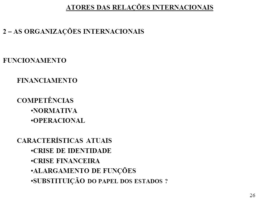 26 ATORES DAS RELAÇÕES INTERNACIONAIS 2 – AS ORGANIZAÇÕES INTERNACIONAIS FUNCIONAMENTO FINANCIAMENTO COMPETÊNCIAS NORMATIVA OPERACIONAL CARACTERÍSTICA