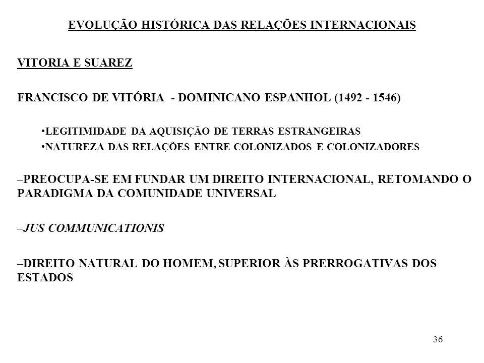 37 EVOLUÇÃO HISTÓRICA DAS RELAÇÕES INTERNACIONAIS VITORIA E SUAREZ FRANCISCO SUAREZ - JESUITA ESPANHOL (1548-1617) –PERCEBE A UNIDADE POLÍTICA DO ESTADO –INTERDEPENDÊNCIA DAS UNIDADES POLÍTICAS O DIREITO DAS GENTES NÃO É REFLEXO DO DIREITO NATURAL, MAS DECORRE DOS COSTUMES ESTABELECIDOS PELOS ESTADOS NAS SUAS RELAÇÕES MÚTUAS –NÃO ACREDITA NA EXISTÊNCIA DE UMA COMUNIDADE PERFEITA ANTERIOR E SUPERIOR AOS ESTADOS –ELABORA UMA SOCIEDADE DOS ESTADOS