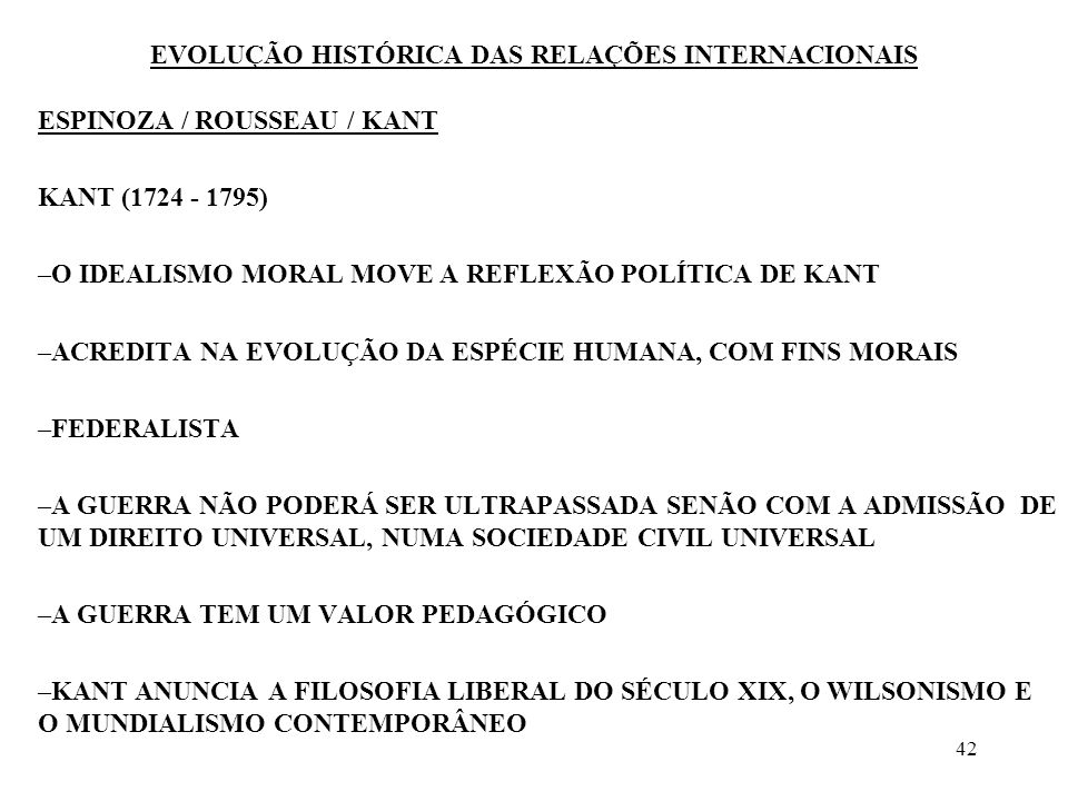43 EVOLUÇÃO HISTÓRICA DAS RELAÇÕES INTERNACIONAIS ESPINOZA / ROUSSEAU / KANT VISÃO GRANDIOSA E UTÓPICA - PROJETO DE PAZ PERPÉTUA - 1795 O IDEALISMO DE KANT NÃO SE BASEIA NA REVELAÇÃO CRISTÃ OU NO DIREITO NATURAL, MAS NUMA FILOSOFIA DA HISTÓRIA E NA PERCEPÇÃO DO IRREVERSÍVEL PROGRESSO HUMANO KANT PREGA O COSMOPOLITISMO, CONSIDERANDO QUE AS FRONTEIRAS SÃO BARREIRAS QUE IMPEDEM A REALIZAÇÃO DA SOCIEDADE HUMANA, CUJA CIVILIZAÇÃO É UNA, FRATERNA E GENEROSA