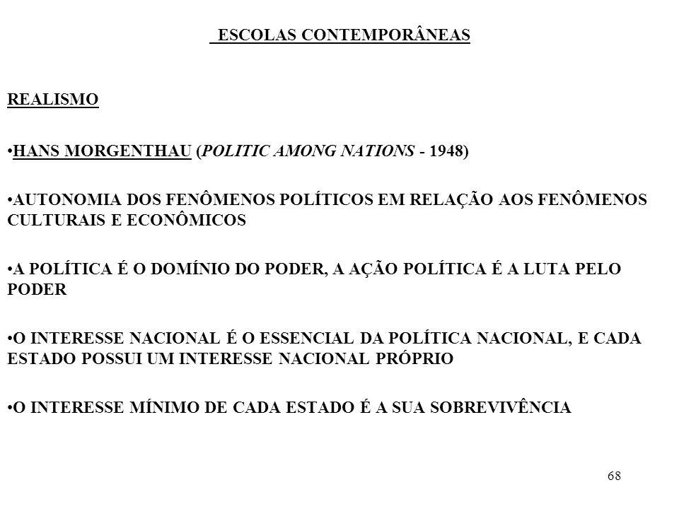 68 ESCOLAS CONTEMPORÂNEAS REALISMO HANS MORGENTHAU (POLITIC AMONG NATIONS - 1948) AUTONOMIA DOS FENÔMENOS POLÍTICOS EM RELAÇÃO AOS FENÔMENOS CULTURAIS