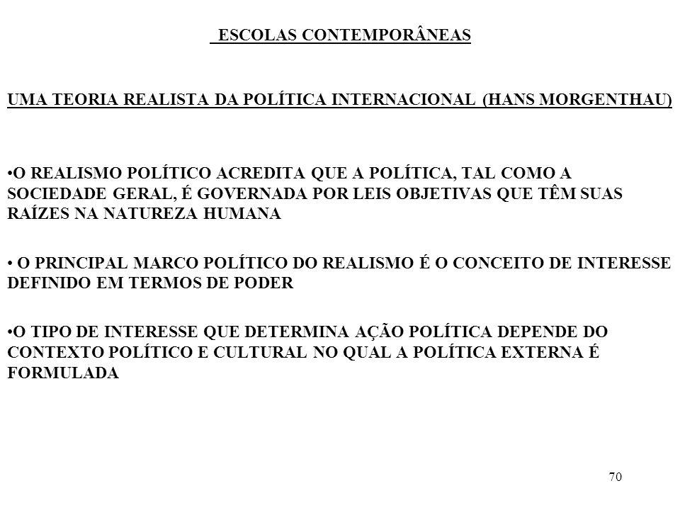 71 ESCOLAS CONTEMPORÂNEAS UMA TEORIA REALISTA DA POLÍTICA INTERNACIONAL (HANS MORGENTHAU) OS PRINCÍPIOS MORAIS DEVEM SER CONSIDERADOS EM FUNÇÃO DAS CIRCUNSTÂNCIAS DE TEMPO E LUGAR O REALISMO POLÍTICO RECUSA-SE A IDENTIFICAR AS ASPIRAÇÕES MORAIS DE UMA DADA NAÇÃO COM AS LEIS MORAIS QUE REGEM O UNIVERSO O REALISMO POLÍTICO SUSTENTA A AUTONOMIA DA ESFERA POLÍTICA