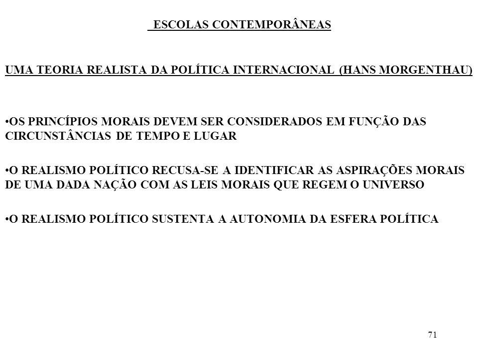 71 ESCOLAS CONTEMPORÂNEAS UMA TEORIA REALISTA DA POLÍTICA INTERNACIONAL (HANS MORGENTHAU) OS PRINCÍPIOS MORAIS DEVEM SER CONSIDERADOS EM FUNÇÃO DAS CI