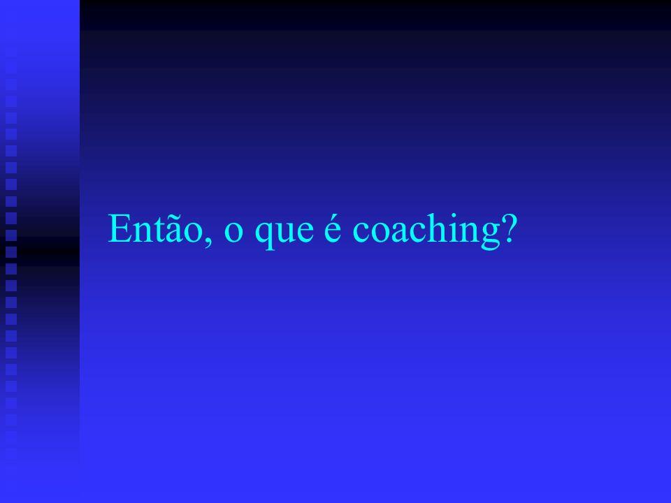 O Coaching não é..... Terapia Terapia Consultoria Consultoria Mentoring Mentoring Aconselhamento Aconselhamento Treinamento/Ensino Treinamento/Ensino