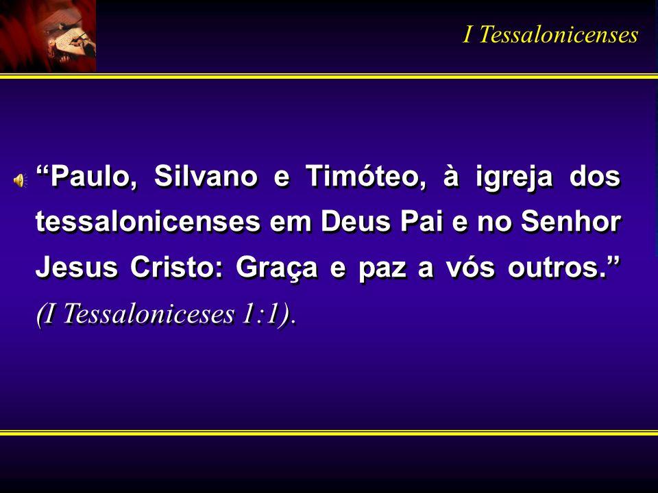 Paulo, Silvano e Timóteo, à igreja dos tessalonicenses em Deus Pai e no Senhor Jesus Cristo: Graça e paz a vós outros. (I Tessaloniceses 1:1). I Tessa