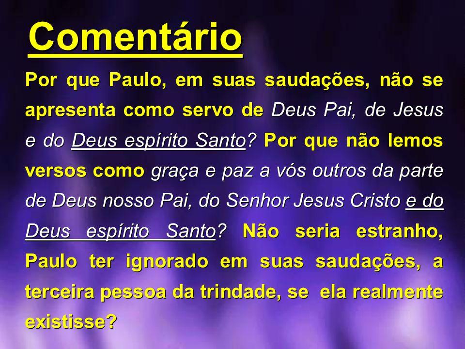 Comentário Comentário Por que Paulo, em suas saudações, não se apresenta como servo de Deus Pai, de Jesus e do Deus espírito Santo? Por que não lemos