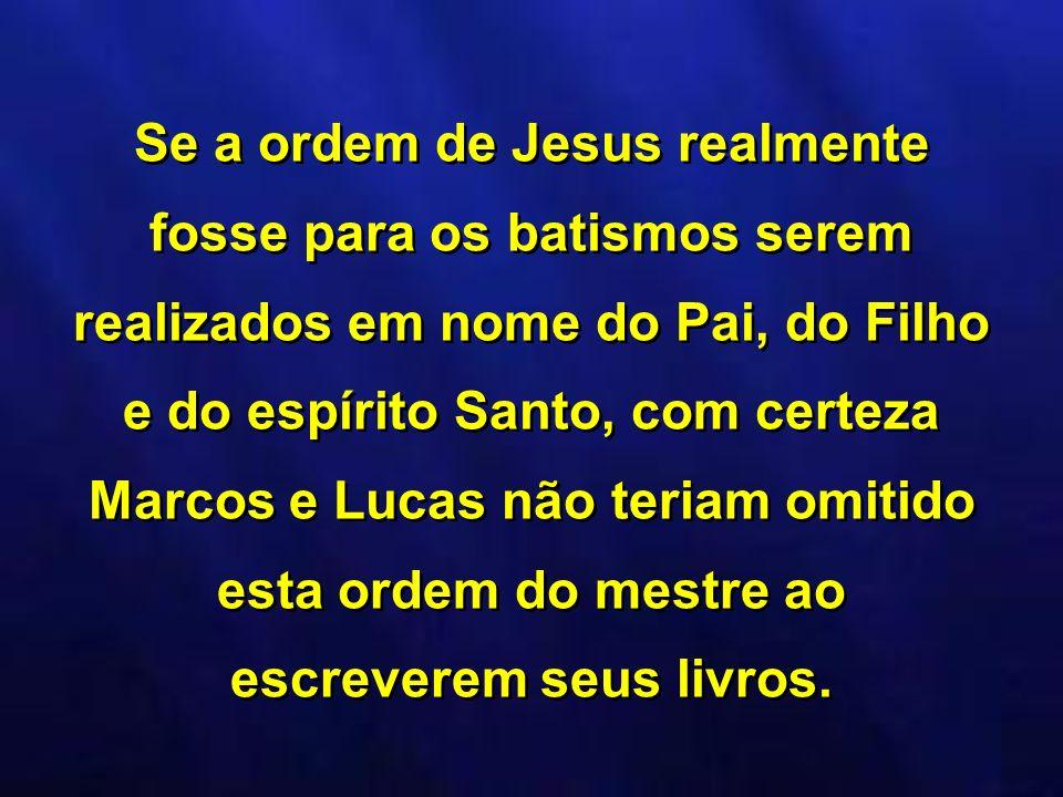Se a ordem de Jesus realmente fosse para os batismos serem realizados em nome do Pai, do Filho e do espírito Santo, com certeza Marcos e Lucas não ter