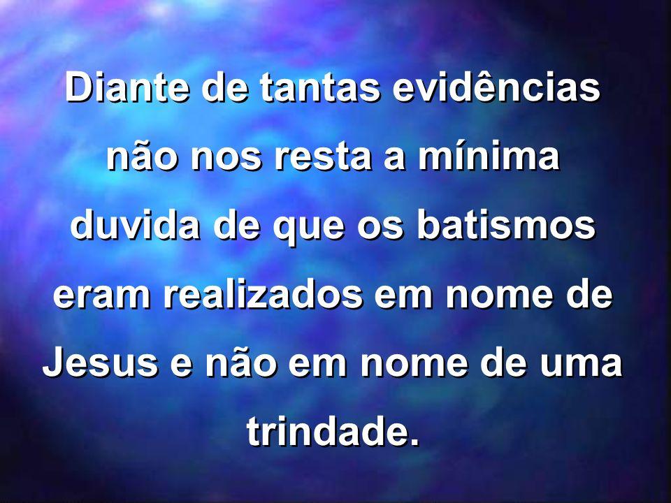 Diante de tantas evidências não nos resta a mínima duvida de que os batismos eram realizados em nome de Jesus e não em nome de uma trindade.