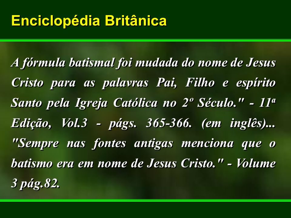 Enciclopédia Britânica Enciclopédia Britânica A fórmula batismal foi mudada do nome de Jesus Cristo para as palavras Pai, Filho e espírito Santo pela