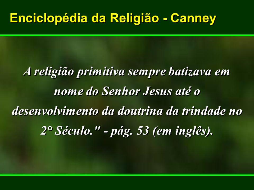 Enciclopédia da Religião - Canney Enciclopédia da Religião - Canney A religião primitiva sempre batizava em nome do Senhor Jesus até o desenvolvimento