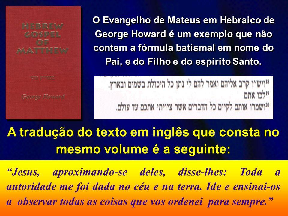 O Evangelho de Mateus em Hebraico de George Howard é um exemplo que não contem a fórmula batismal em nome do Pai, e do Filho e do espírito Santo. A tr