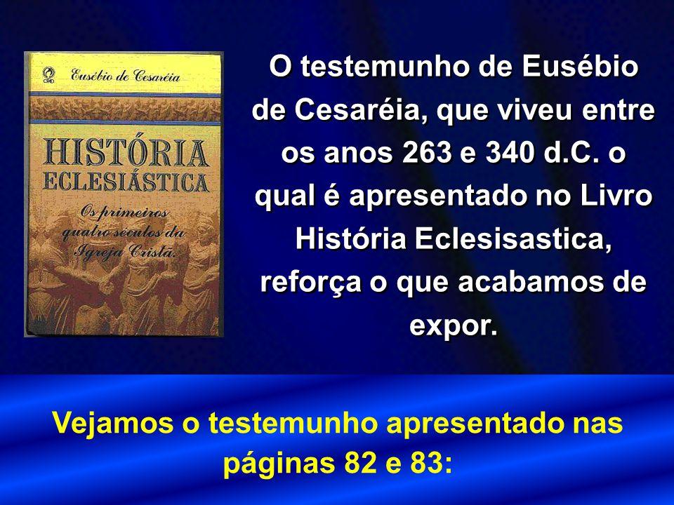 O testemunho de Eusébio de Cesaréia, que viveu entre os anos 263 e 340 d.C. o qual é apresentado no Livro História Eclesisastica, reforça o que acabam