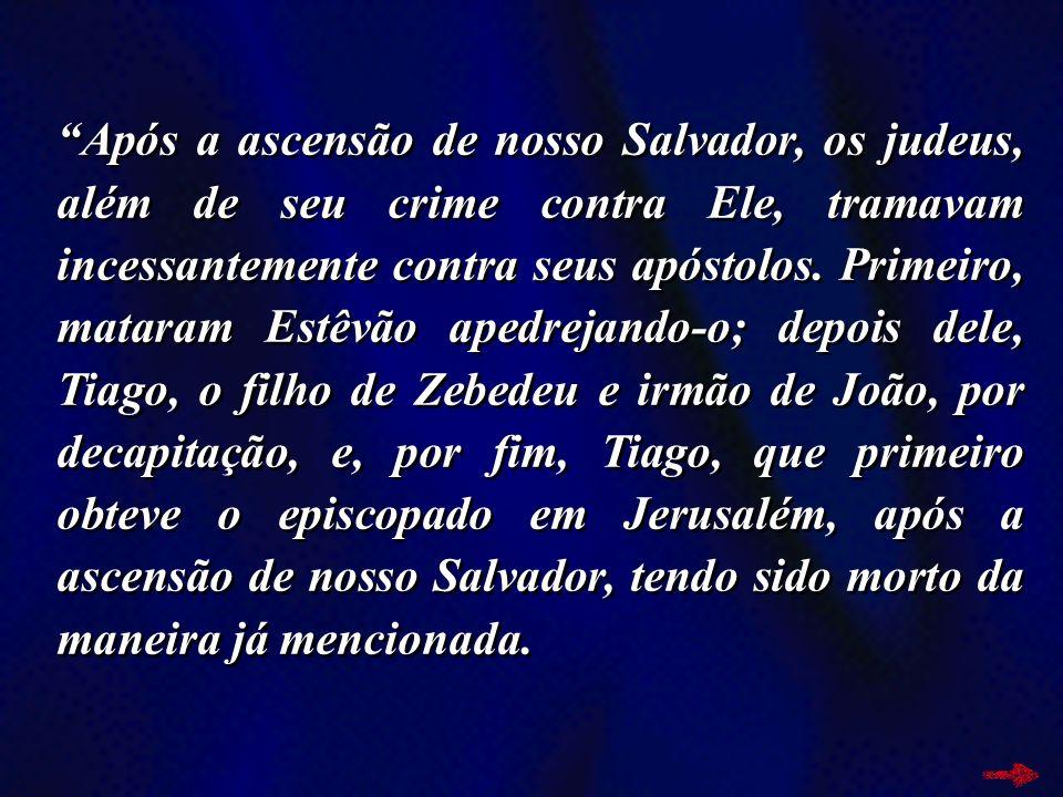 Após a ascensão de nosso Salvador, os judeus, além de seu crime contra Ele, tramavam incessantemente contra seus apóstolos. Primeiro, mataram Estêvão