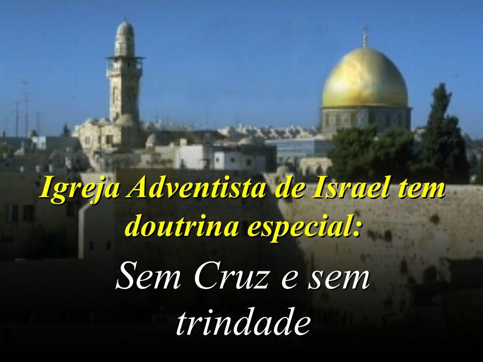 Igreja Adventista de Israel tem doutrina especial: Sem Cruz e sem trindade Sem Cruz e sem trindade