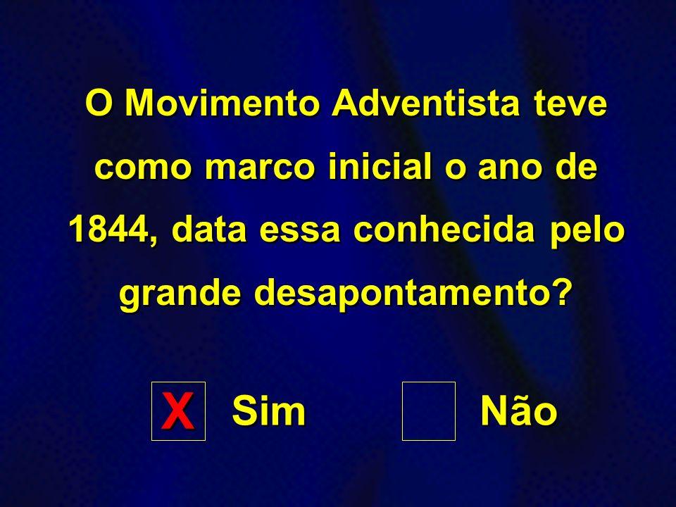 O Movimento Adventista teve como marco inicial o ano de 1844, data essa conhecida pelo grande desapontamento? Sim Não X X