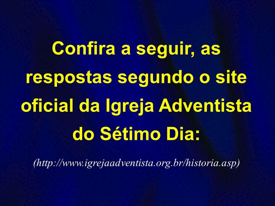 Confira a seguir, as respostas segundo o site oficial da Igreja Adventista do Sétimo Dia: (http://www.igrejaadventista.org.br/historia.asp) Confira a