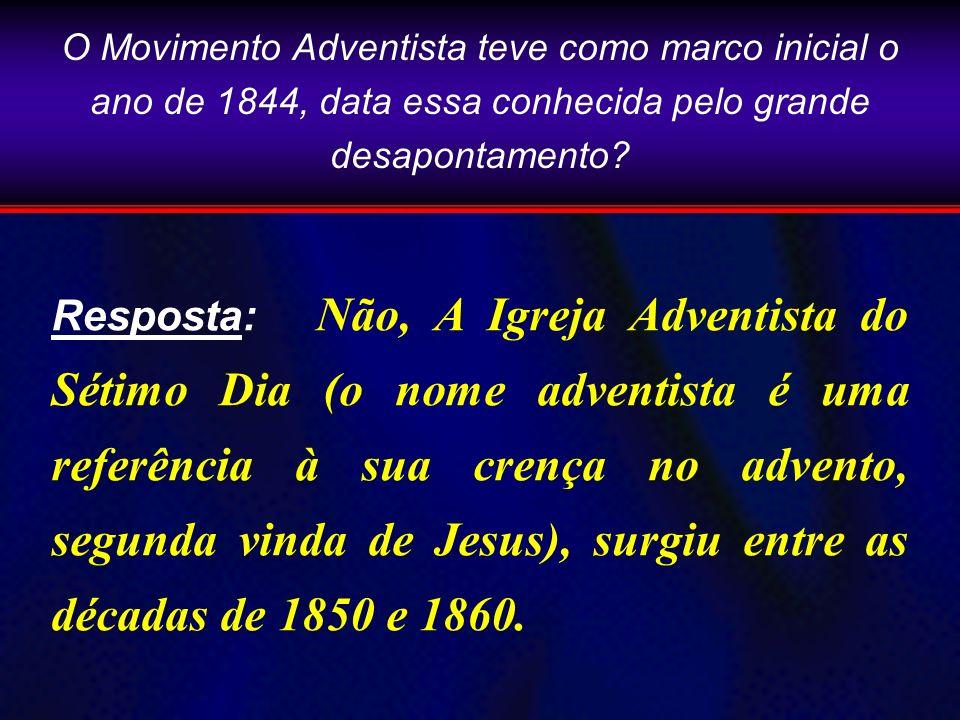 O Movimento Adventista teve como marco inicial o ano de 1844, data essa conhecida pelo grande desapontamento? Resposta: Não, A Igreja Adventista do Sé