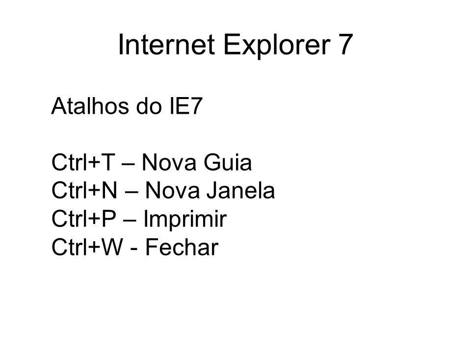 Internet Explorer 7 Atalhos do IE7 Ctrl+T – Nova Guia Ctrl+N – Nova Janela Ctrl+P – Imprimir Ctrl+W - Fechar