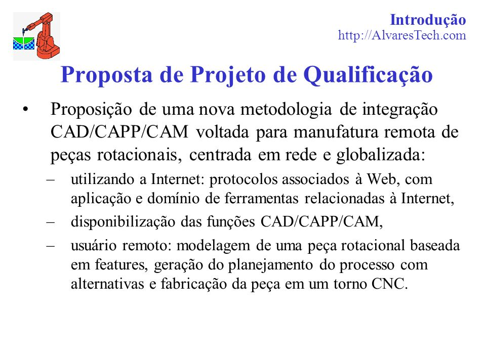 Introdução http://AlvaresTech.com Proposta de Projeto de Qualificação Proposição de uma nova metodologia de integração CAD/CAPP/CAM voltada para manuf