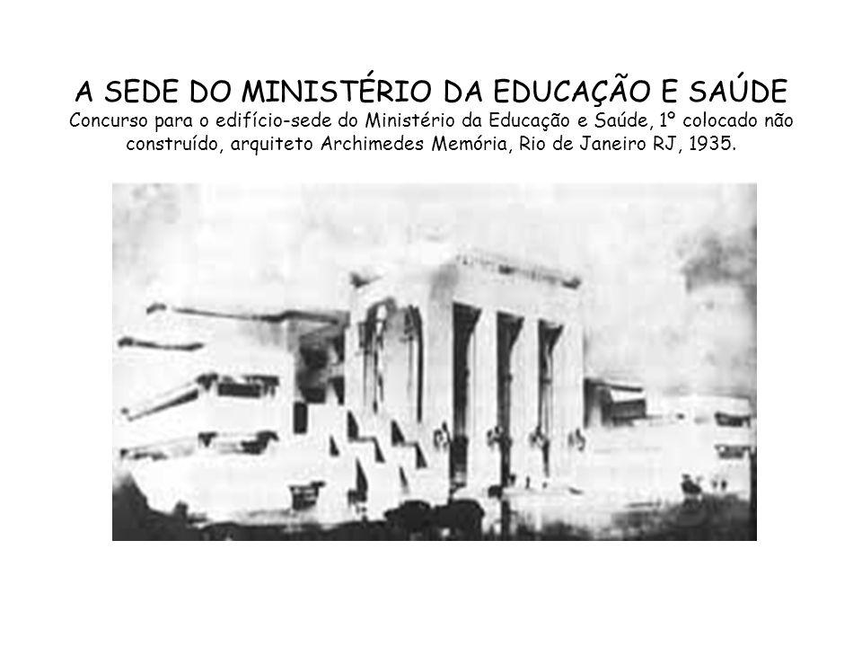 A SEDE DO MINISTÉRIO DA EDUCAÇÃO E SAÚDE Concurso para o edifício-sede do Ministério da Educação e Saúde, 1º colocado não construído, arquiteto Archim