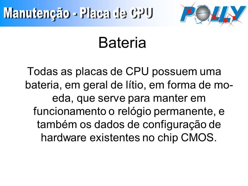 Bateria Todas as placas de CPU possuem uma bateria, em geral de lítio, em forma de mo eda, que serve para manter em funcionamento o relógio permanent
