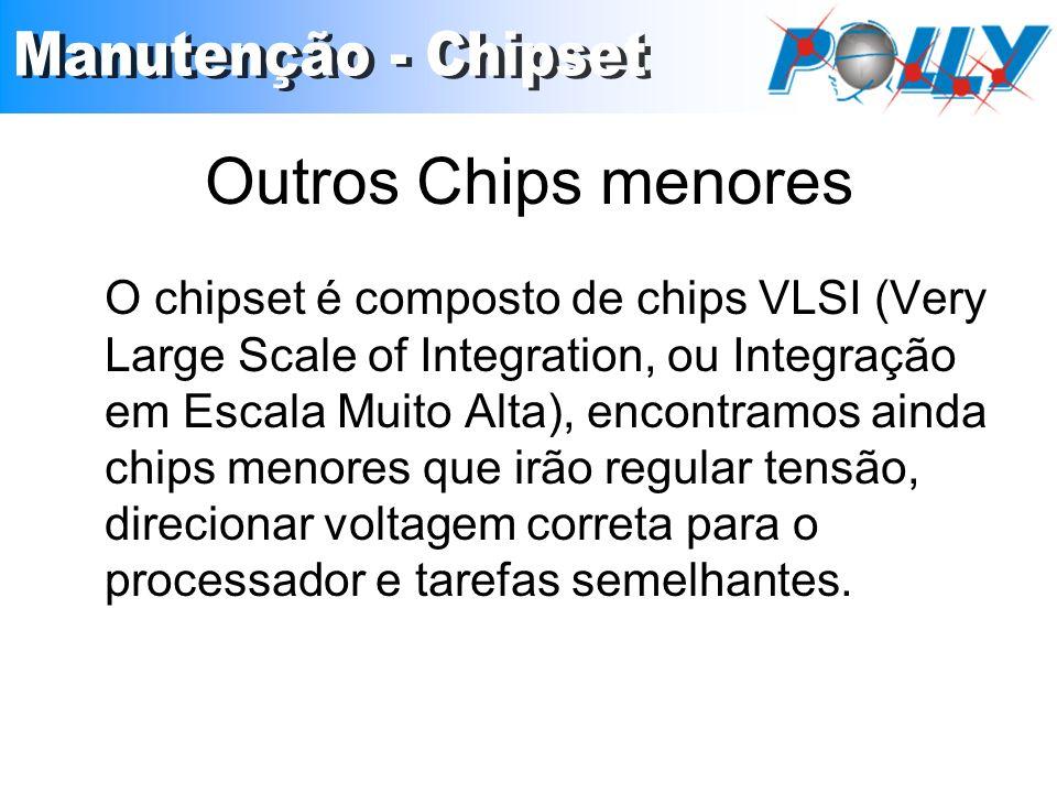 Outros Chips menores O chipset é composto de chips VLSI (Very Large Scale of Integration, ou Integração em Escala Muito Alta), encontramos ainda chips